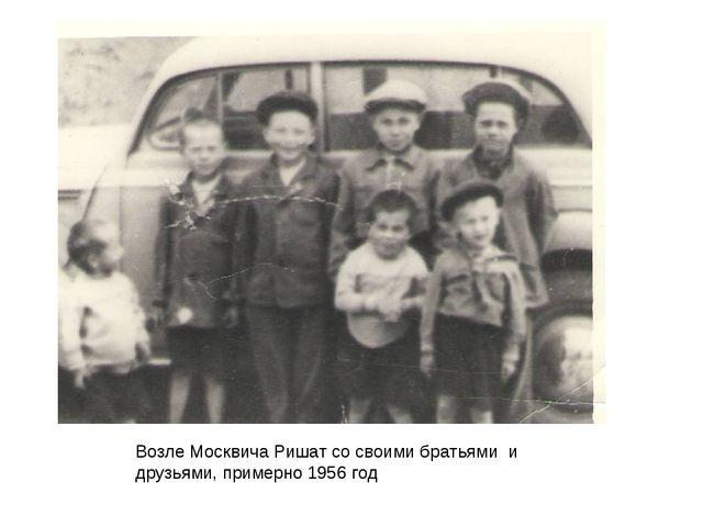 Возле Москвича Ришат со своими братьями и друзьями, примерно 1956 год