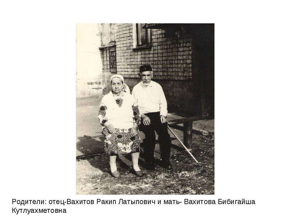 Родители: отец-Вахитов Ракип Латыпович и мать- Вахитова Бибигайша Кутлуахмето...