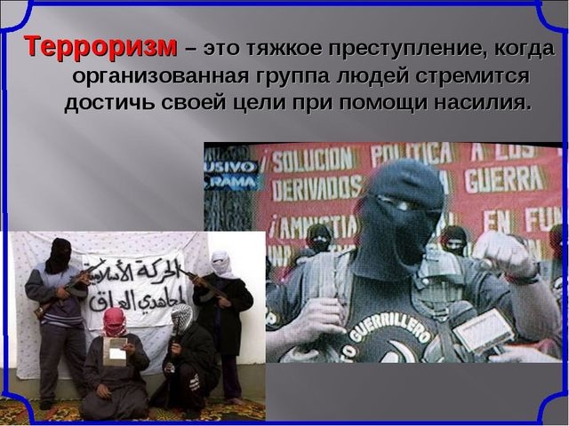 Терроризм – это тяжкое преступление, когда организованная группа людей стреми...