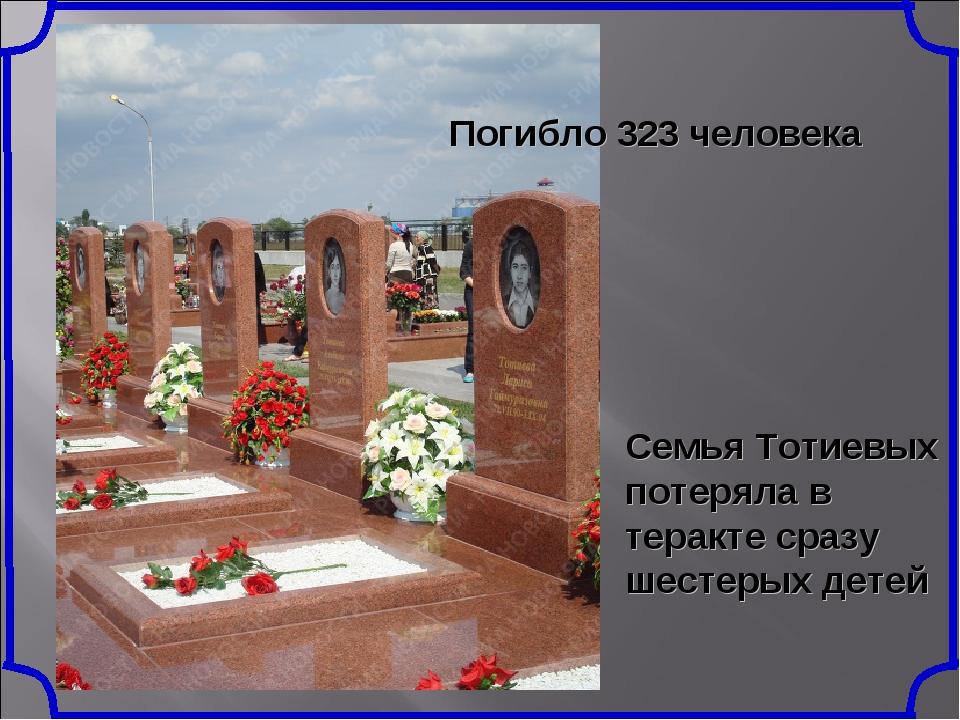 Семья Тотиевых потеряла в теракте сразу шестерых детей Погибло 323 человека