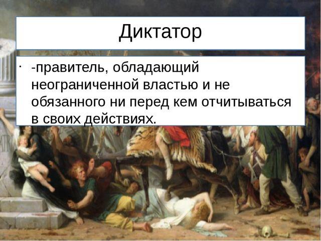 Диктатор -правитель, обладающий неограниченной властью и не обязанного ни пер...