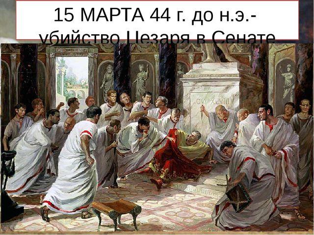 15 МАРТА 44 г. до н.э.- убийство Цезаря в Сенате