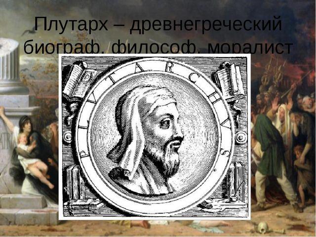 Плутарх – древнегреческий биограф, философ, моралист