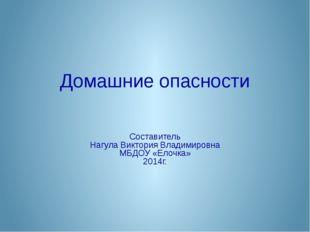 Домашние опасности Составитель Нагула Виктория Владимировна МБДОУ «Елочка» 20