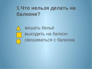 1.Что нельзя делать на балконе? вешать бельё выходить на балкон свешиваться с