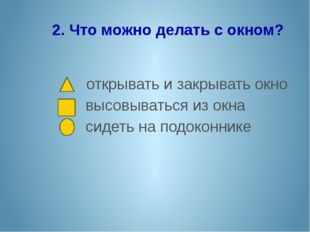 2. Что можно делать с окном? открывать и закрывать окно высовываться из окна