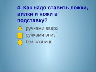 4. Как надо ставить ложки, вилки и ножи в подставку? ручками вверх ручками вн