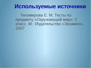 Используемые источники Тихомирова Е. М. Тесты по предмету «Окружающий мир»: 2