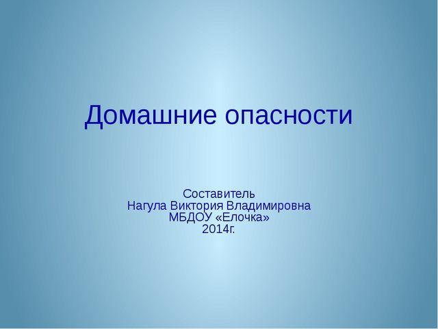 Домашние опасности Составитель Нагула Виктория Владимировна МБДОУ «Елочка» 20...