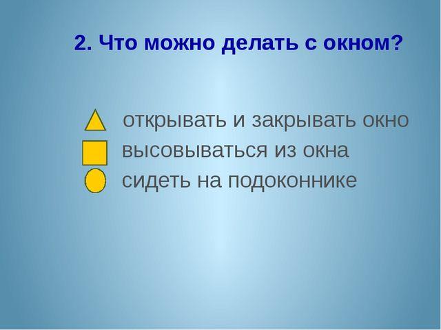 2. Что можно делать с окном? открывать и закрывать окно высовываться из окна...