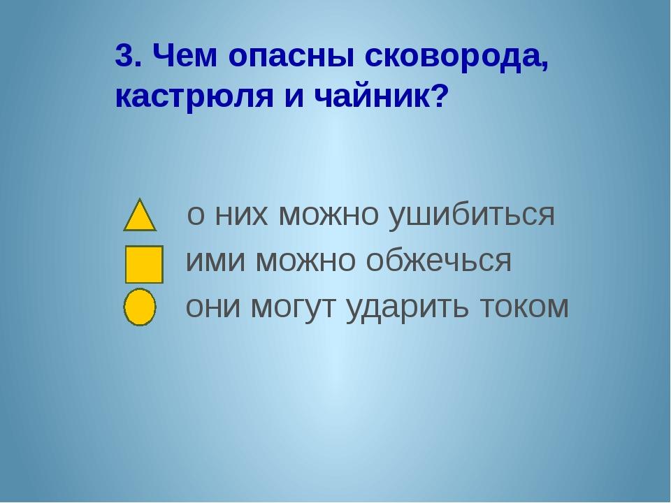 3. Чем опасны сковорода, кастрюля и чайник? о них можно ушибиться ими можно о...