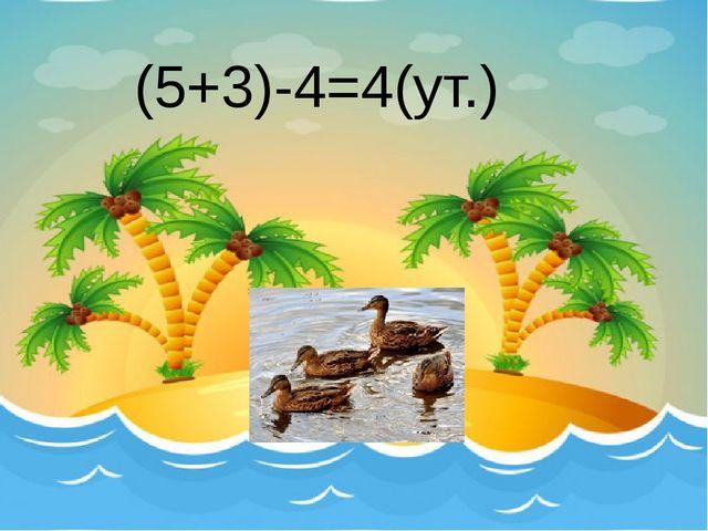 (5+3)-4=4(ут.)