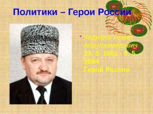КадыровАхмат Абдулхамидович 23. 8. 1951 - 9. 5. 2004 Герой России  Полит