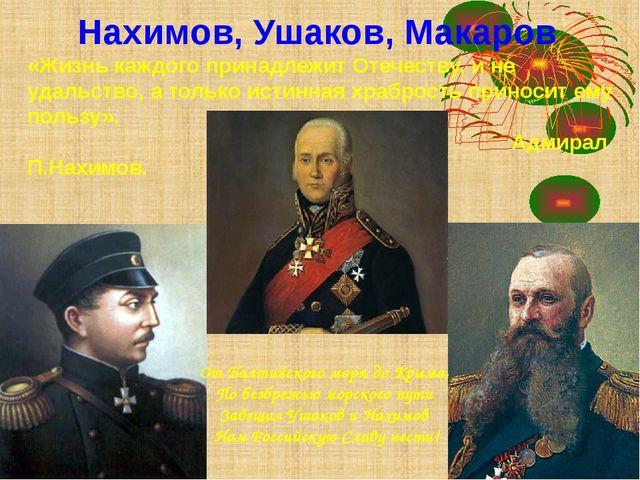 Нахимов, Ушаков, Макаров «Жизнь каждого принадлежит Отечеству, и не удальство...