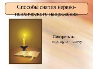 Способы снятия нервно- психического напряжения Смотреть на горящую свечу