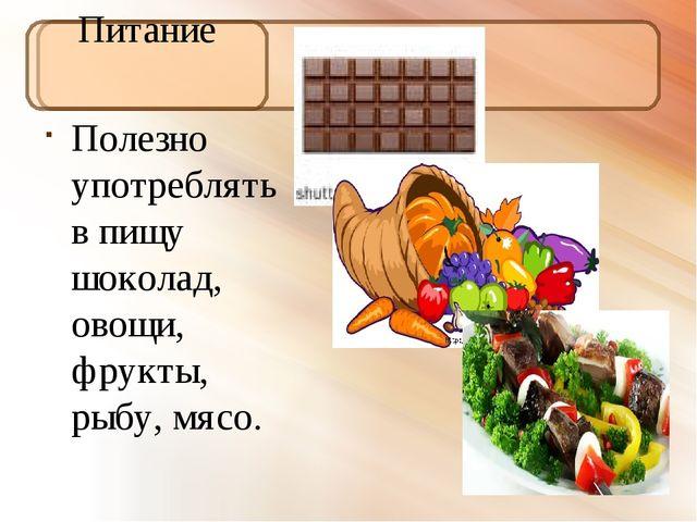Питание Полезно употреблять в пищу шоколад, овощи, фрукты, рыбу, мясо.