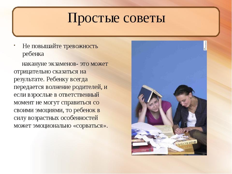 Простые советы Не повышайте тревожность ребенка накануне экзаменов- это может...