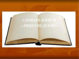 СЛОВАРЬ КНИГИ «ЛИЦЕЕВЕДЕНИЕ»