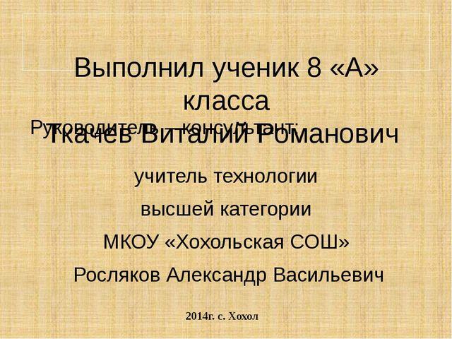 Выполнил ученик 8 «А» класса Ткачев Виталий Романович Руководитель – консуль...
