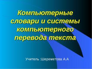 Компьютерные словари и системы компьютерного перевода текста Учитель :Шереме