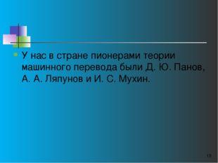 * У нас в стране пионерами теории машинного перевода были Д. Ю. Панов, А. А.