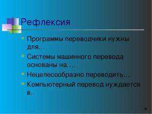Рефлексия Программы переводчики нужны для… Системы машинного перевода основан