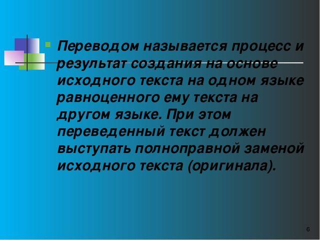Переводом называется процесс и результат создания на основе исходного текста...