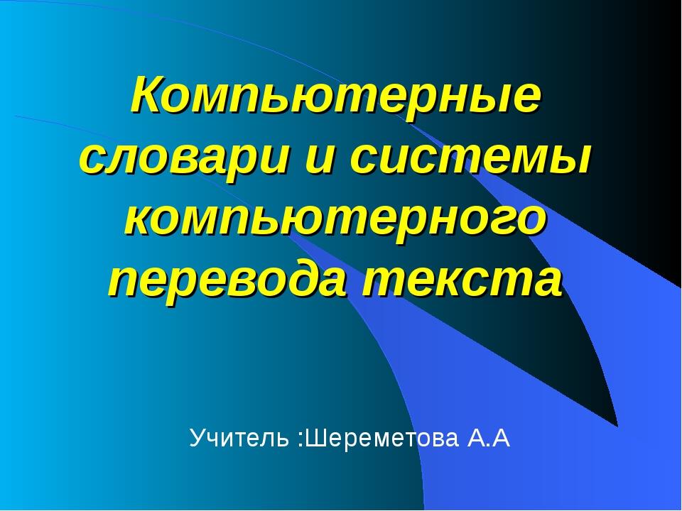Компьютерные словари и системы компьютерного перевода текста Учитель :Шереме...