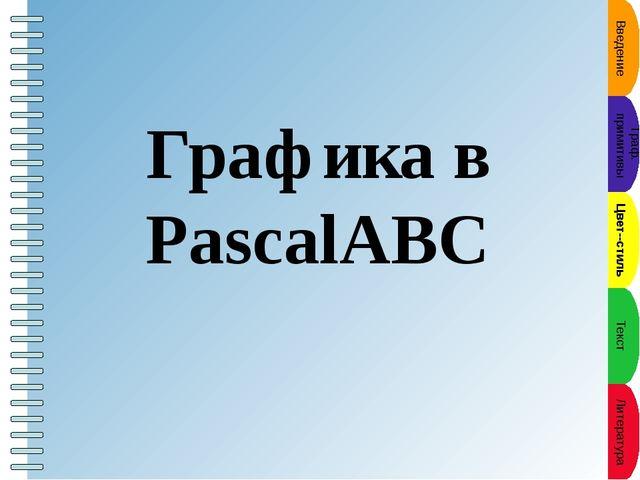 Введение Граф. примитивы Цвет--стиль Текст Литература Графика в PascalABC Пу...