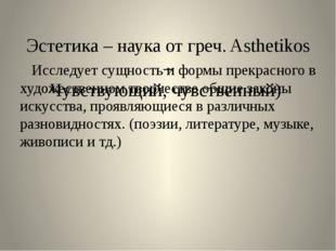 Эстетика – наука от греч. Asthetikos – Чувствующий, чувственный) Исследует с