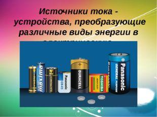 Источники тока - устройства, преобразующие различные виды энергии в электрич