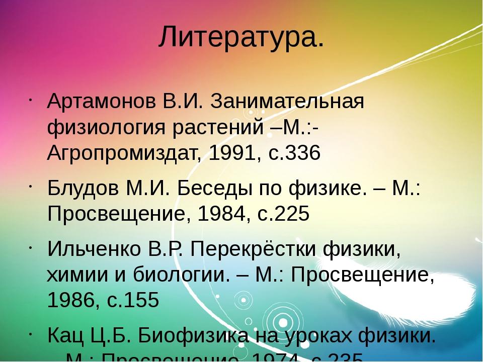 Литература. Артамонов В.И. Занимательная физиология растений –М.:-Агропромизд...