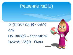 (5+3)+20=28( р) - было Или 1)5+3=8(р) – заплатили 2)20+8= 28(р) - было Решени