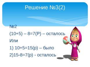 №2 (10+5) – 8=7(Р) – осталось Или 1) 10+5=15(р) – было 2)15-8=7(р) - осталось