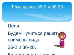 Цели: Будем учиться решать примеры вида 36-2 и 36-20, Будем решать задачи. Те