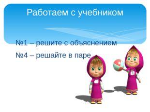 №1 – решите с объяснением №4 – решайте в паре Работаем с учебником