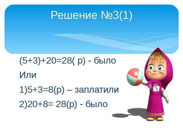 (5+3)+20=28( р) - было Или 1)5+3=8(р) – заплатили 2)20+8= 28(р) - было Решени...