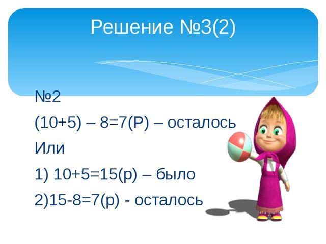 №2 (10+5) – 8=7(Р) – осталось Или 1) 10+5=15(р) – было 2)15-8=7(р) - осталось...