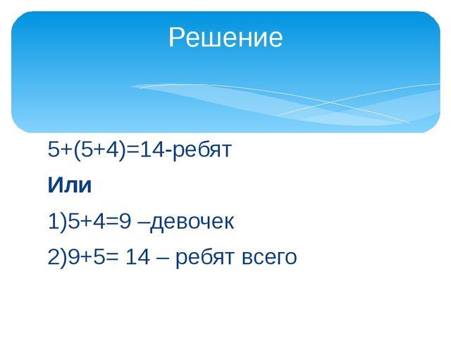 5+(5+4)=14-ребят Или 1)5+4=9 –девочек 2)9+5= 14 – ребят всего Решение
