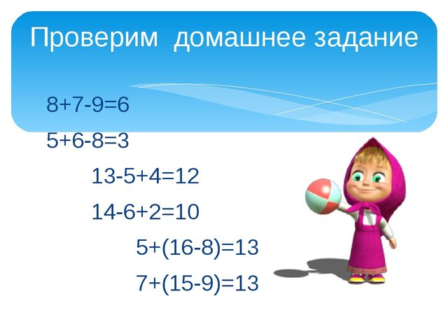 8+7-9=6 5+6-8=3 13-5+4=12 14-6+2=10 5+(16-8)=13 7+(15-9)=13 Прове...