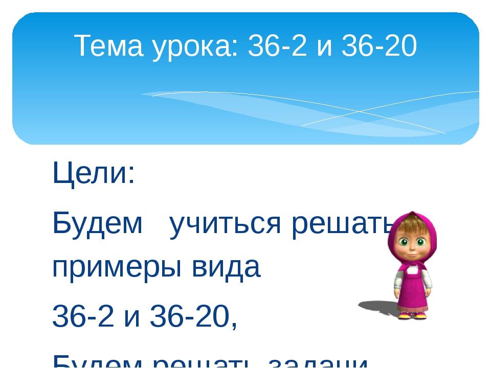 Цели: Будем учиться решать примеры вида 36-2 и 36-20, Будем решать задачи. Те...