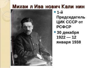 Михаи́л Ива́нович Кали́нин 1-й Председатель ЦИК СССР от РСФСР 30 декабря 1922