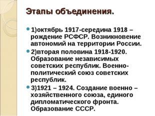 Этапы объединения. 1)октябрь 1917-середина 1918 –рождение РСФСР. Возникновени