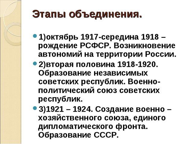 Этапы объединения. 1)октябрь 1917-середина 1918 –рождение РСФСР. Возникновени...