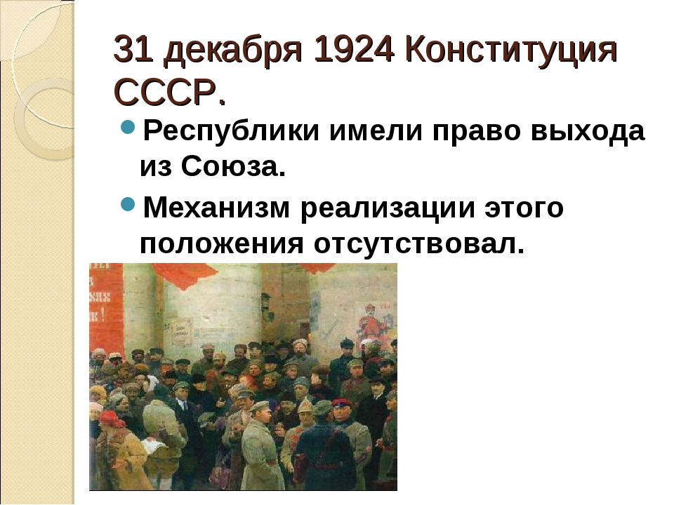 31 декабря 1924 Конституция СССР. Республики имели право выхода из Союза. Мех...