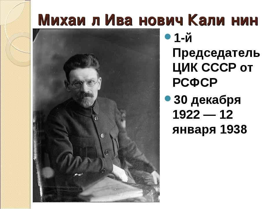 Михаи́л Ива́нович Кали́нин 1-й Председатель ЦИК СССР от РСФСР 30 декабря 1922...