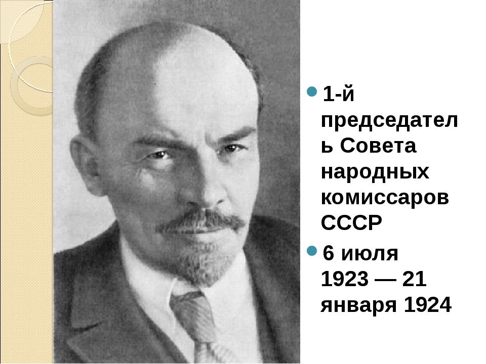 1-й председатель Совета народных комиссаров СССР 6 июля 1923—21 января 1924