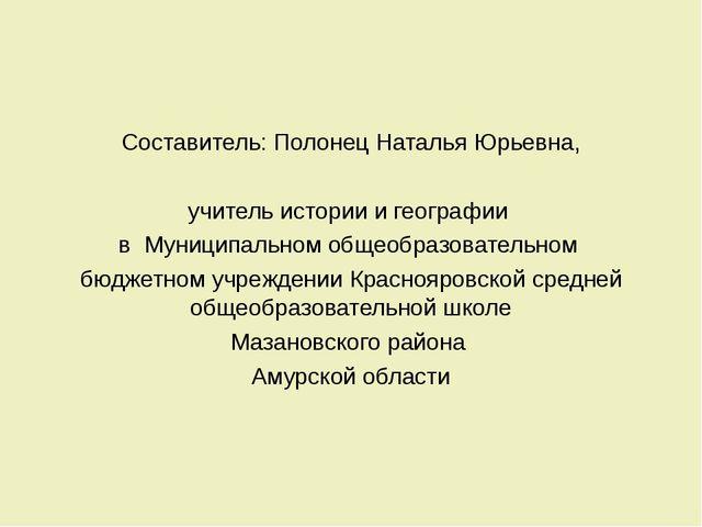 Составитель: Полонец Наталья Юрьевна, учитель истории и географии в Муниципа...
