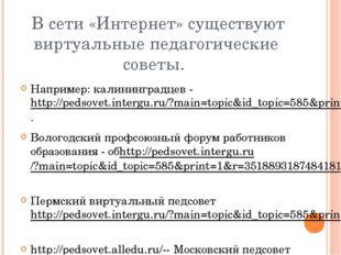 В сети «Интернет» существуют виртуальные педагогические советы. Например: ка