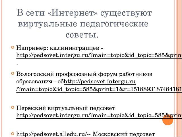В сети «Интернет» существуют виртуальные педагогические советы. Например: ка...